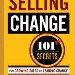Selling Change, 101+ Secrets for Growing Sales by Leading Change